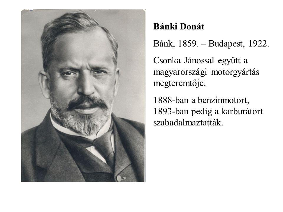 Bánki Donát Bánk, 1859. – Budapest, 1922. Csonka Jánossal együtt a magyarországi motorgyártás megteremtője. 1888-ban a benzinmotort, 1893-ban pedig a