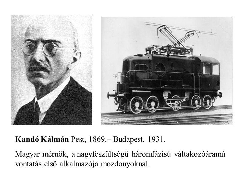 Kandó Kálmán Pest, 1869.– Budapest, 1931. Magyar mérnök, a nagyfeszültségű háromfázisú váltakozóáramú vontatás első alkalmazója mozdonyoknál.
