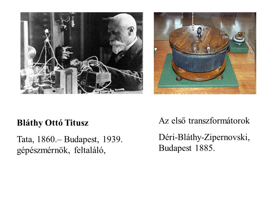 Bláthy Ottó Titusz Tata, 1860.– Budapest, 1939. gépészmérnök, feltaláló, Az első transzformátorok Déri-Bláthy-Zipernovski, Budapest 1885.