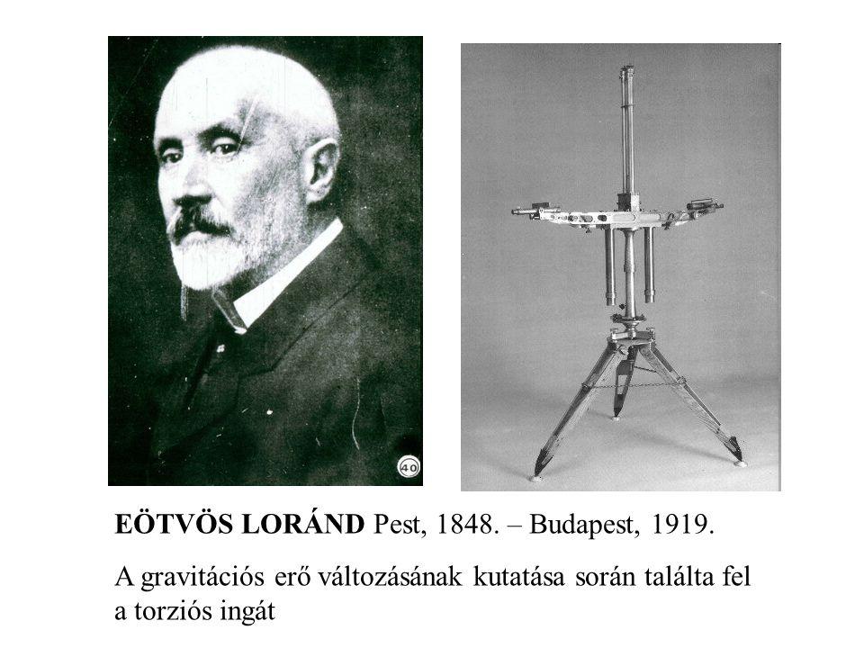 EÖTVÖS LORÁND Pest, 1848. – Budapest, 1919. A gravitációs erő változásának kutatása során találta fel a torziós ingát