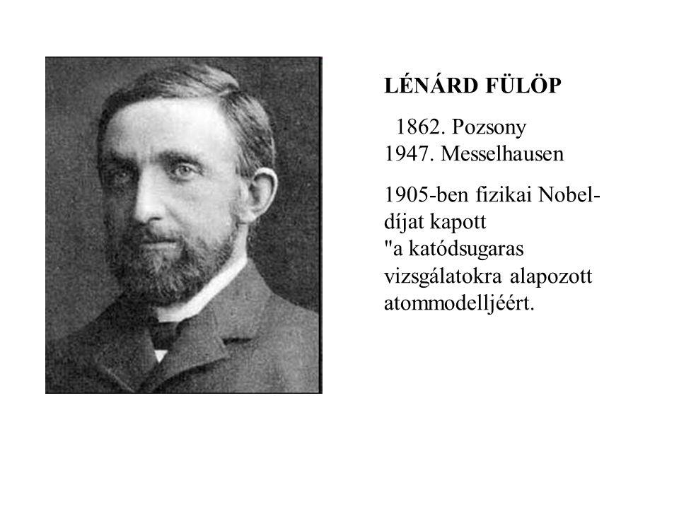 LÉNÁRD FÜLÖP 1862. Pozsony 1947. Messelhausen 1905-ben fizikai Nobel- díjat kapott