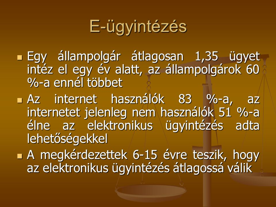 E-ügyintézés  Egy állampolgár átlagosan 1,35 ügyet intéz el egy év alatt, az állampolgárok 60 %-a ennél többet  Az internet használók 83 %-a, az internetet jelenleg nem használók 51 %-a élne az elektronikus ügyintézés adta lehetőségekkel  A megkérdezettek 6-15 évre teszik, hogy az elektronikus ügyintézés átlagossá válik