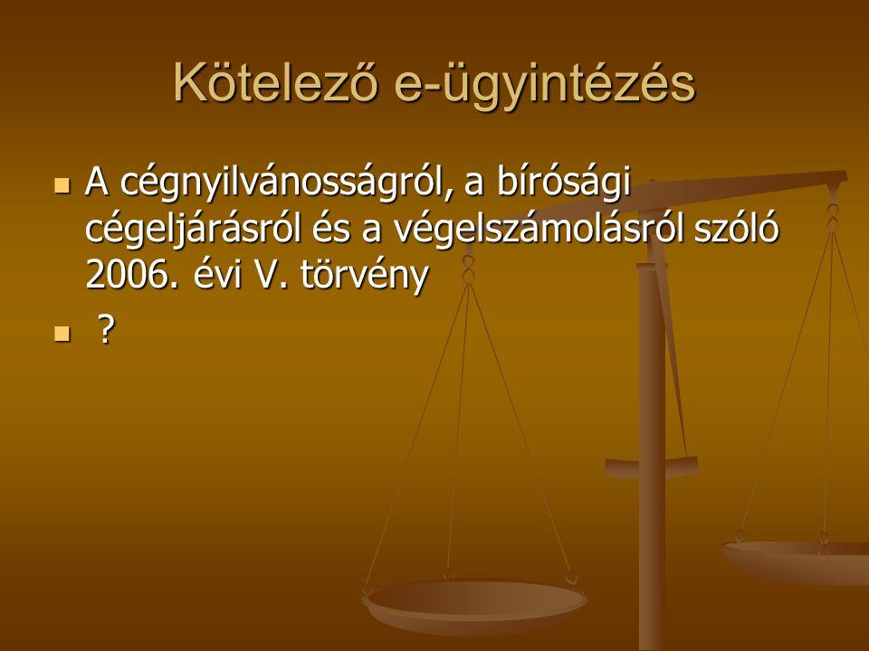 Kötelező e-ügyintézés  A cégnyilvánosságról, a bírósági cégeljárásról és a végelszámolásról szóló 2006. évi V. törvény  ? ? ? ?