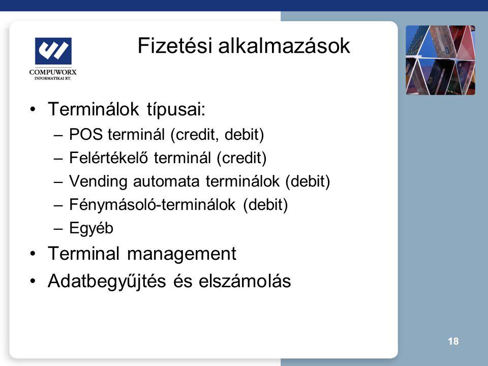 18 Fizetési alkalmazások •Terminálok típusai: –POS terminál (credit, debit) –Felértékelő terminál (credit) –Vending automata terminálok (debit) –Fénym