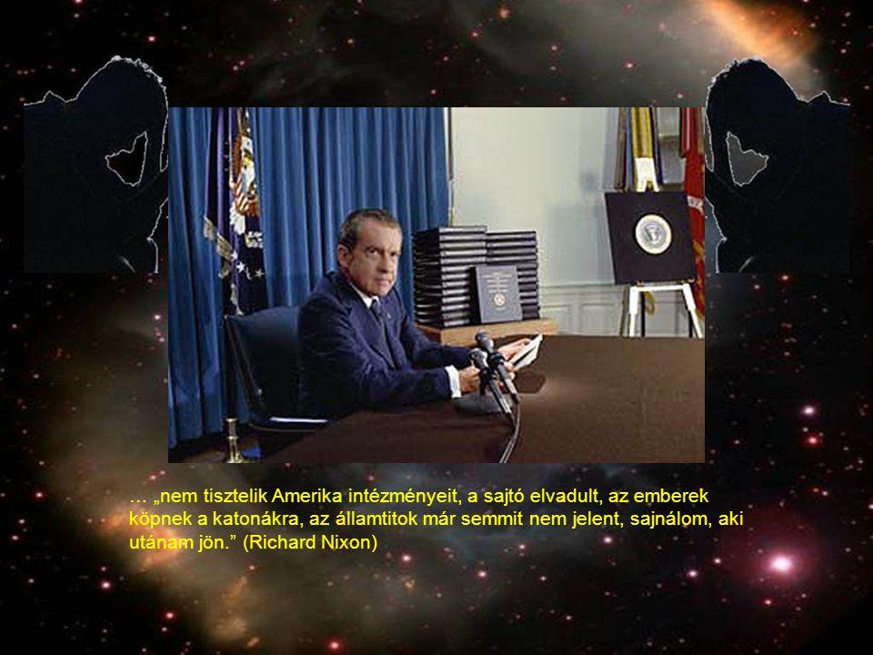 """… """"nem tisztelik Amerika intézményeit, a sajtó elvadult, az emberek köpnek a katonákra, az államtitok már semmit nem jelent, sajnálom, aki utánam jön. (Richard Nixon)"""