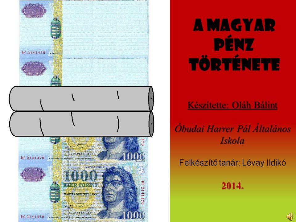 A magyar pénz története Készítette: Oláh Bálint Óbudai Harrer Pál Általános Iskola Felkészítő tanár: Lévay Ildikó2014.