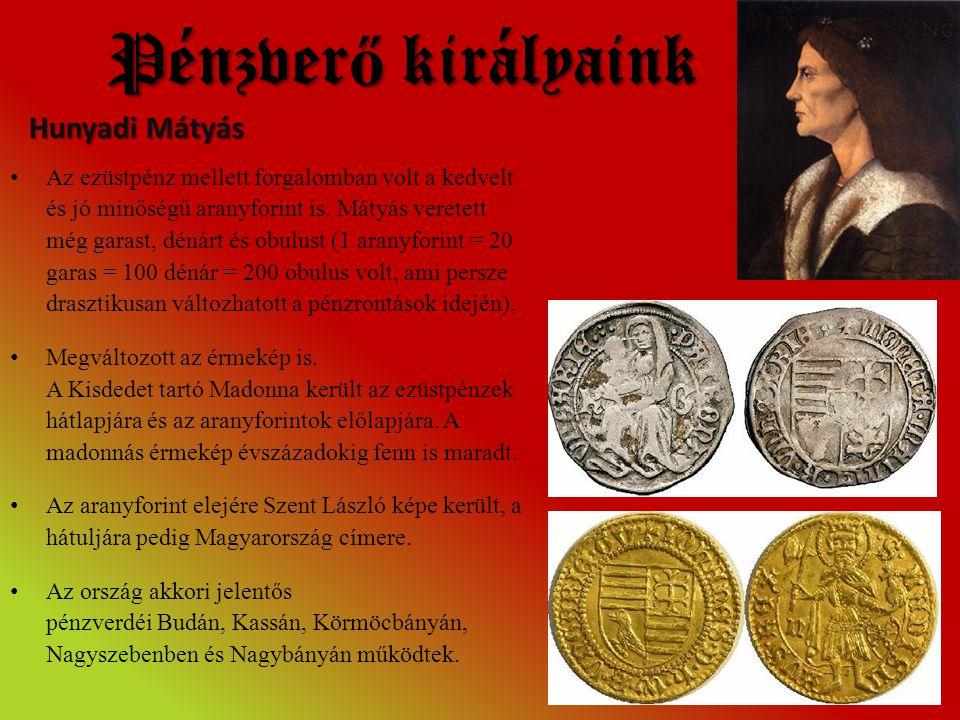 Pénzver ő királyaink • Az ezüstpénz mellett forgalomban volt a kedvelt és jó minőségű aranyforint is. Mátyás veretett még garast, dénárt és obulust (1