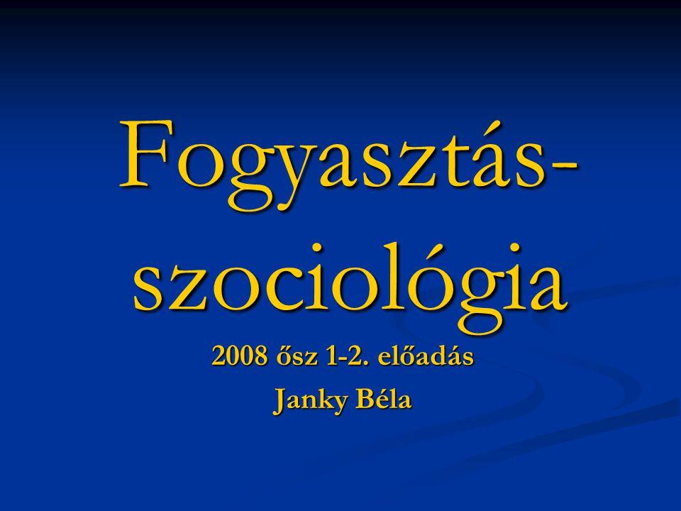 Fogyasztás- szociológia 2008 ősz 1-2. előadás Janky Béla
