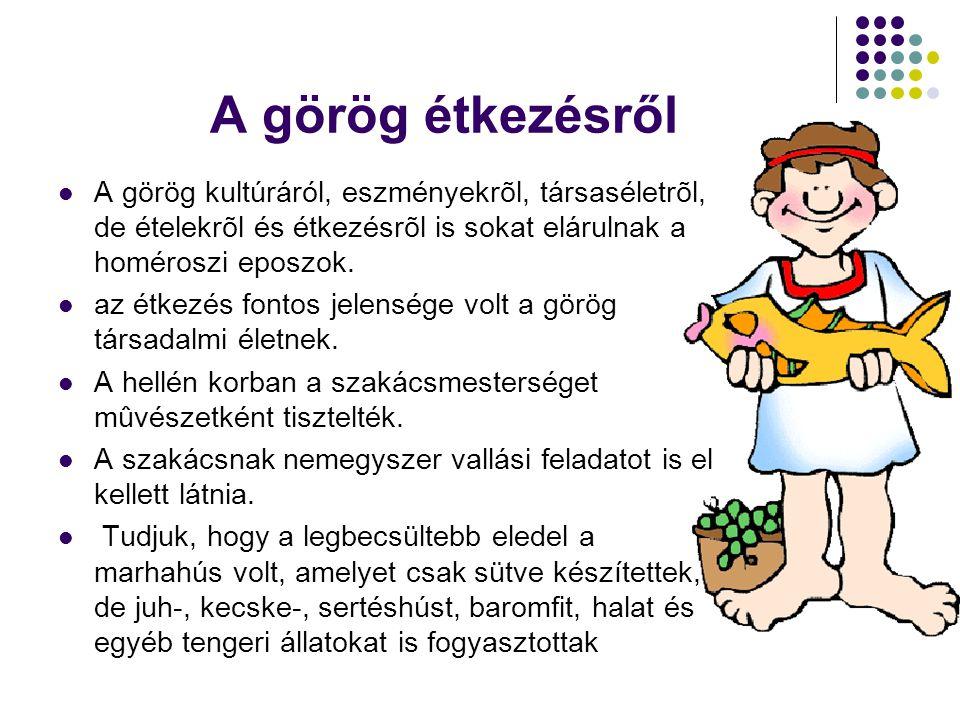 A görög étkezésről  A görög kultúráról, eszményekrõl, társaséletrõl, de ételekrõl és étkezésrõl is sokat elárulnak a homéroszi eposzok.  az étkezés