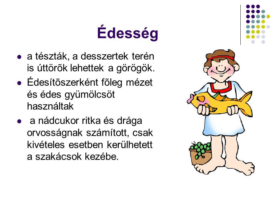 Édesség  a tészták, a desszertek terén is úttörõk lehettek a görögök.  Édesítõszerként fõleg mézet és édes gyümölcsöt használtak  a nádcukor ritka
