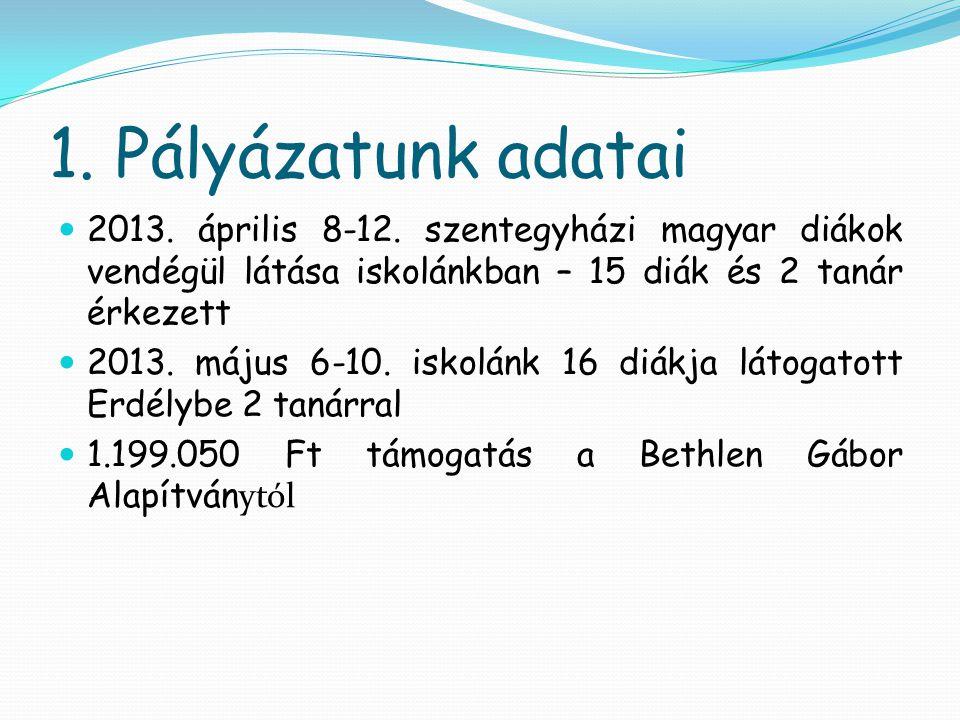 1. Pályázatunk adatai  2013. április 8-12. szentegyházi magyar diákok vendégül látása iskolánkban – 15 diák és 2 tanár érkezett  2013. május 6-10. i
