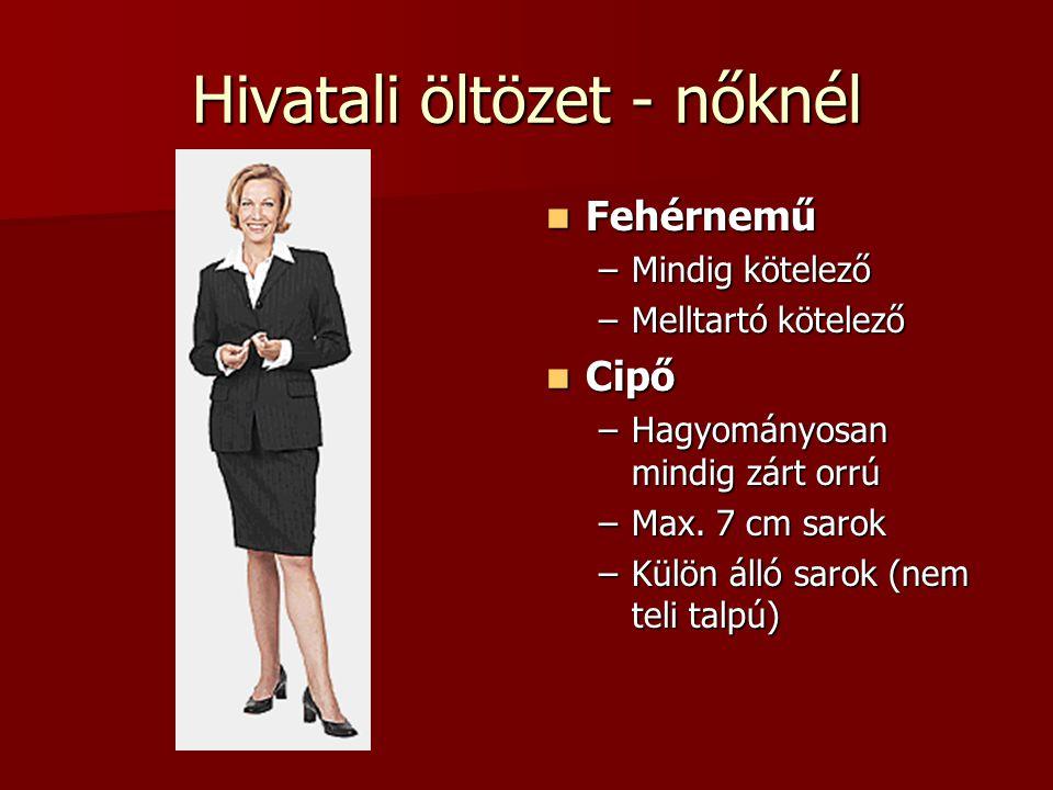 Hivatali öltözet - nőknél  Fehérnemű –Mindig kötelező –Melltartó kötelező  Cipő –Hagyományosan mindig zárt orrú –Max. 7 cm sarok –Külön álló sarok (