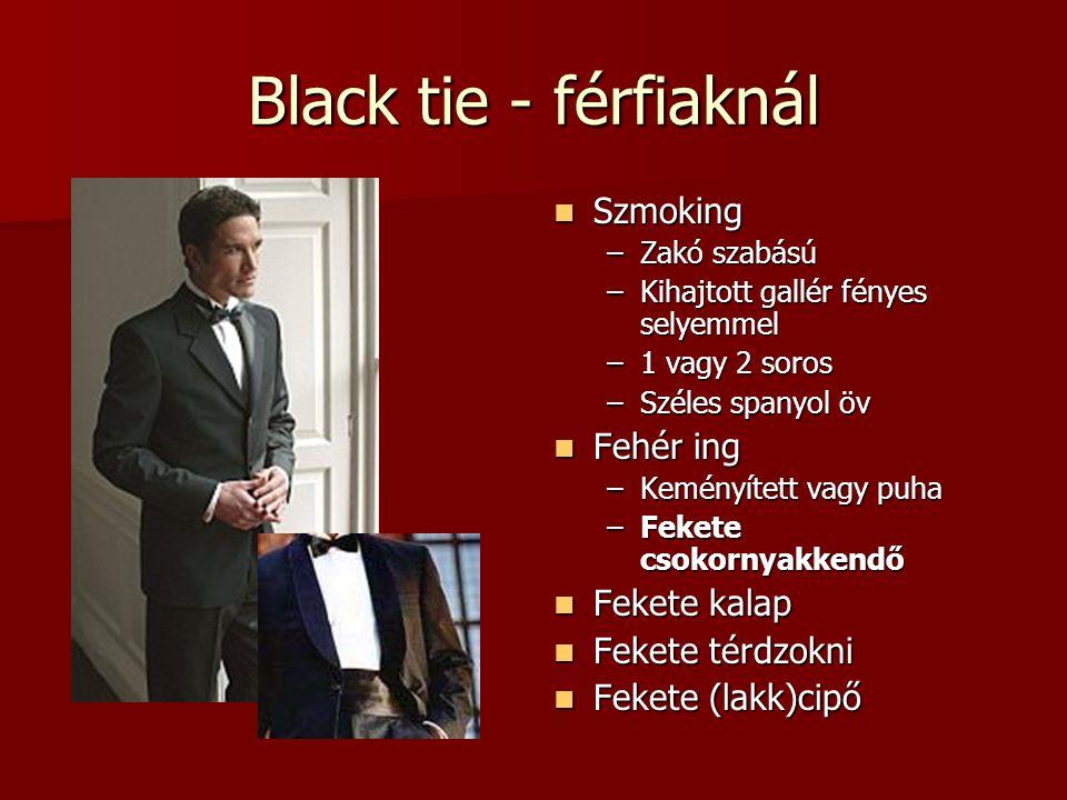 Black tie - férfiaknál  Szmoking –Zakó szabású –Kihajtott gallér fényes selyemmel –1 vagy 2 soros –Széles spanyol öv  Fehér ing –Keményített vagy pu