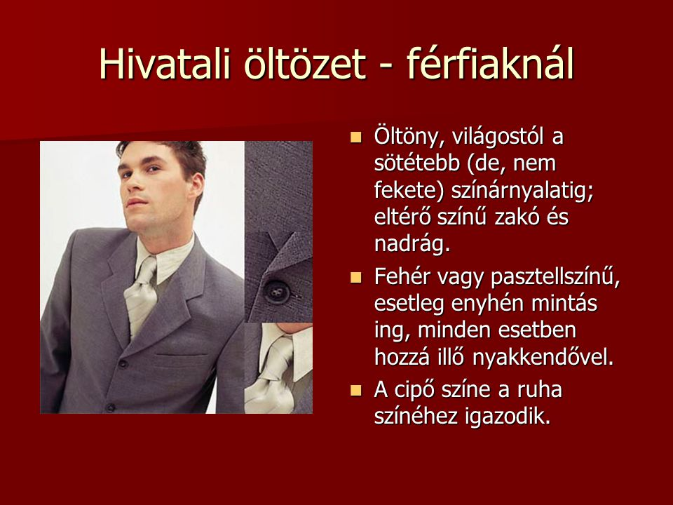 Hivatali öltözet - férfiaknál  Öltöny, világostól a sötétebb (de, nem fekete) színárnyalatig; eltérő színű zakó és nadrág.  Fehér vagy pasztellszínű