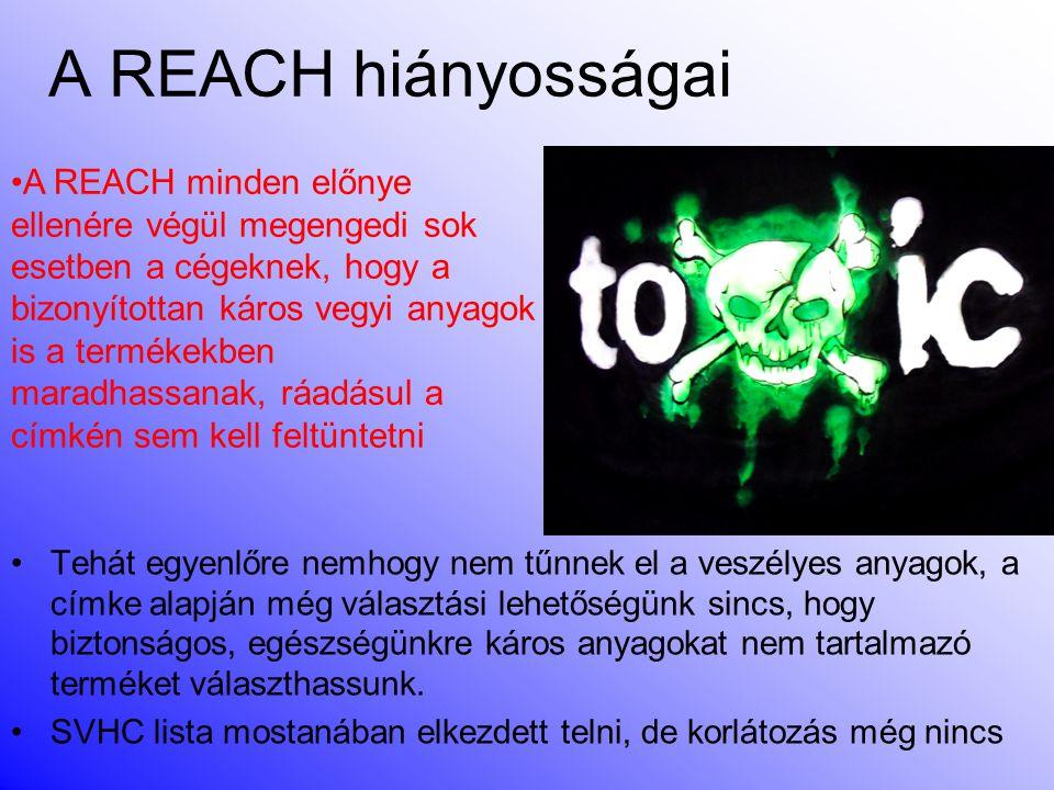 A REACH hiányosságai •Tehát egyenlőre nemhogy nem tűnnek el a veszélyes anyagok, a címke alapján még választási lehetőségünk sincs, hogy biztonságos, egészségünkre káros anyagokat nem tartalmazó terméket választhassunk.