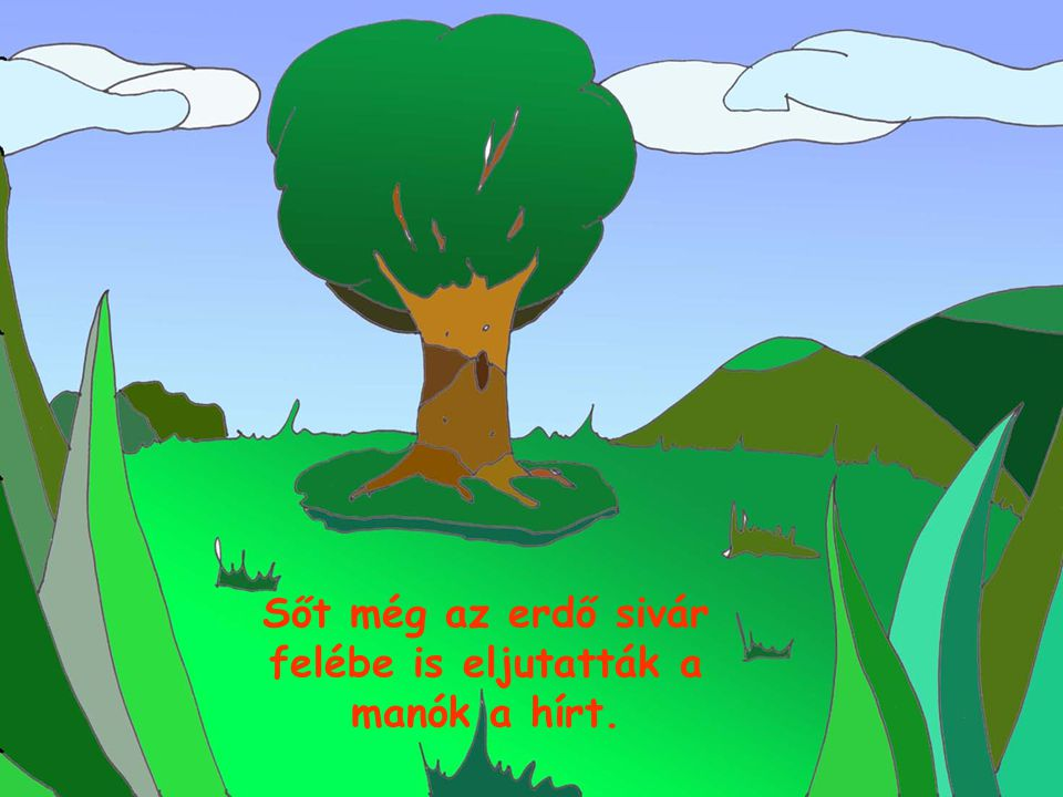 Sőt még az erdő sivár felébe is eljutatták a manók a hírt.