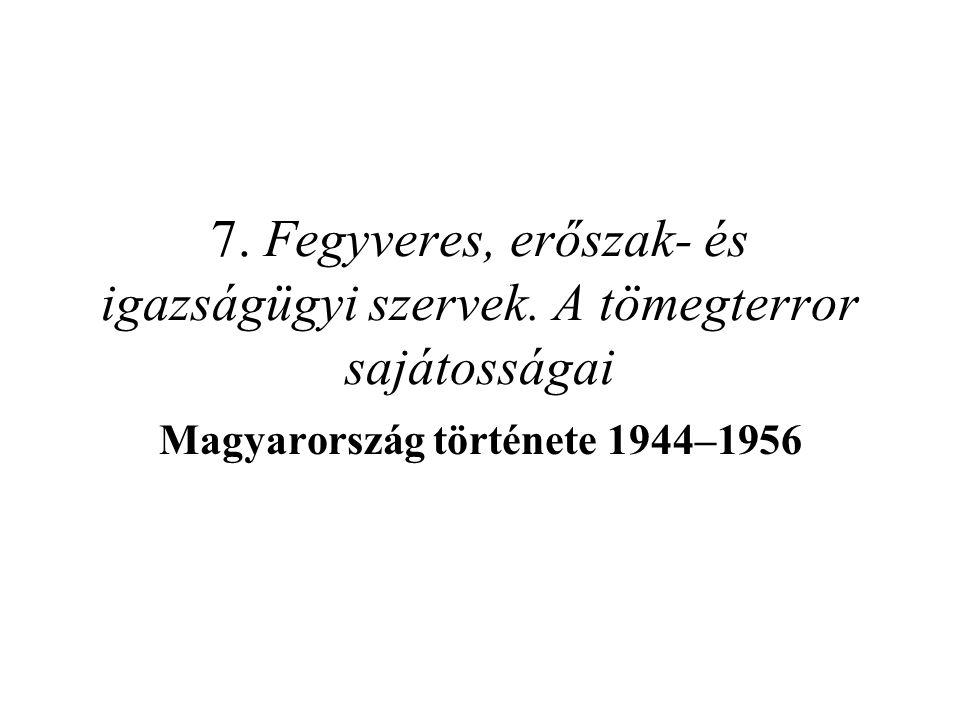 7. Fegyveres, erőszak- és igazságügyi szervek. A tömegterror sajátosságai Magyarország története 1944–1956