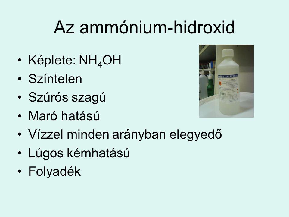 Az ammónium-hidroxid •Képlete: NH 4 OH •Színtelen •Szúrós szagú •Maró hatású •Vízzel minden arányban elegyedő •Lúgos kémhatású •Folyadék