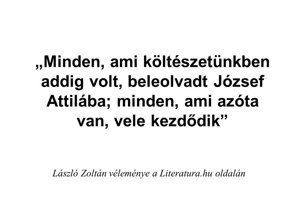 """""""Minden, ami költészetünkben addig volt, beleolvadt József Attilába; minden, ami azóta van, vele kezdődik"""" László Zoltán véleménye a Literatura.hu old"""