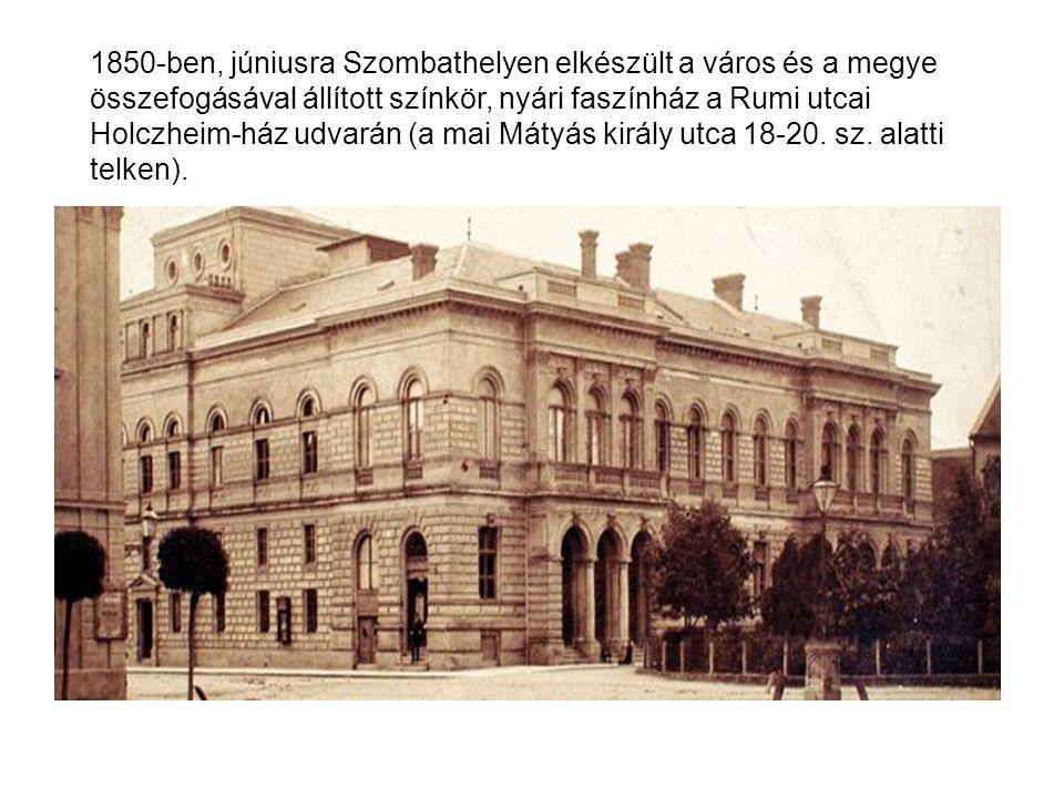 1850-ben, júniusra Szombathelyen elkészült a város és a megye összefogásával állított színkör, nyári faszínház a Rumi utcai Holczheim-ház udvarán (a m