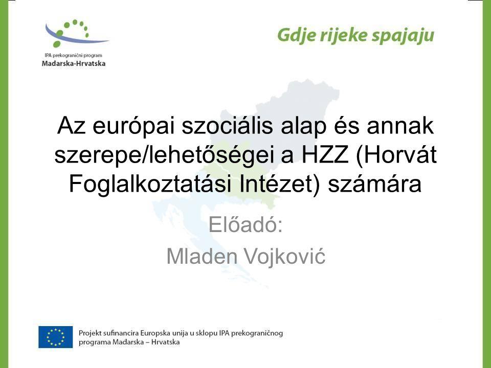 Az európai szociális alap és annak szerepe/lehetőségei a HZZ (Horvát Foglalkoztatási Intézet) számára Előadó: Mladen Vojković