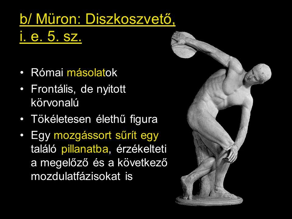 b/ Müron: Diszkoszvető, i. e. 5. sz. •Római másolatok •Frontális, de nyitott körvonalú •Tökéletesen élethű figura •Egy mozgássort sűrít egy találó pil
