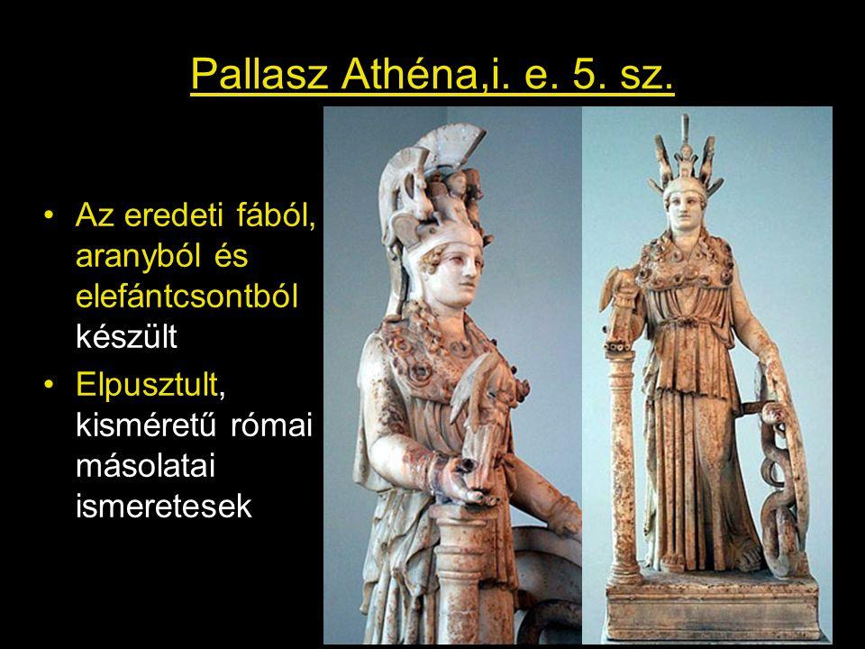 Pallasz Athéna,i. e. 5. sz. •Az eredeti fából, aranyból és elefántcsontból készült •Elpusztult, kisméretű római másolatai ismeretesek
