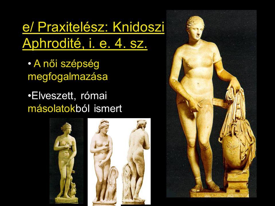 e/ Praxitelész: Knidoszi Aphrodité, i. e. 4. sz. • A női szépség megfogalmazása •Elveszett, római másolatokból ismert
