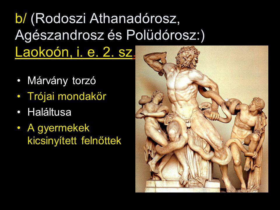 b/ (Rodoszi Athanadórosz, Agészandrosz és Polüdórosz:) Laokoón, i. e. 2. sz. •Márvány torzó •Trójai mondakör •Haláltusa •A gyermekek kicsinyített feln