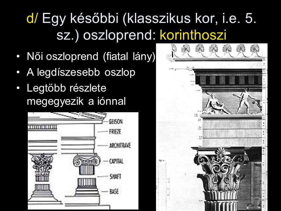 d/ Egy későbbi (klasszikus kor, i.e. 5. sz.) oszloprend: korinthoszi •Női oszloprend (fiatal lány) •A legdíszesebb oszlop •Legtöbb részlete megegyezik