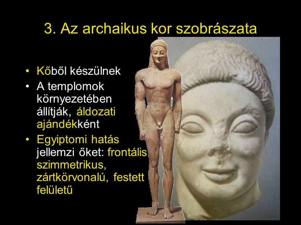 3. Az archaikus kor szobrászata •Kőből készülnek •A templomok környezetében állítják, áldozati ajándékként •Egyiptomi hatás jellemzi őket: frontális,