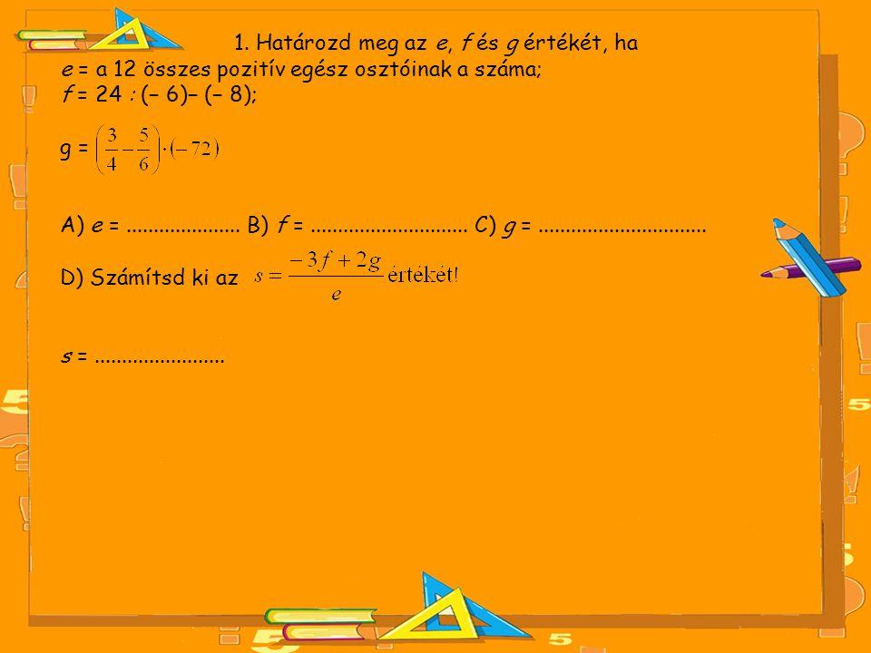 1. Határozd meg az e, f és g értékét, ha e = a 12 összes pozitív egész osztóinak a száma; f = 24 : (− 6)− (− 8); g = A) e =..................... B) f