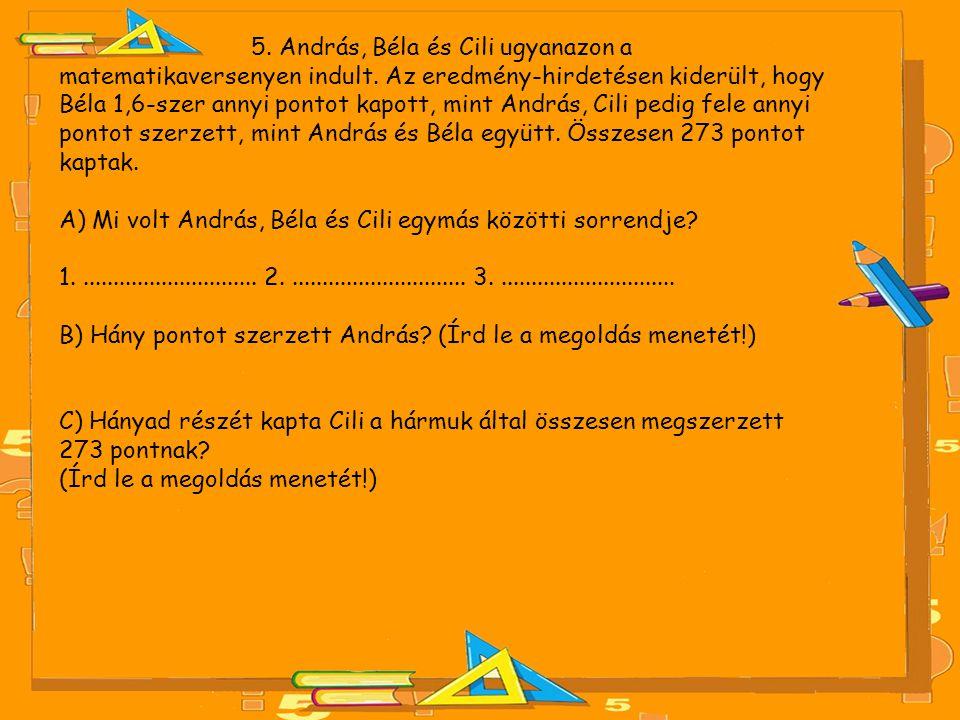 5. András, Béla és Cili ugyanazon a matematikaversenyen indult. Az eredmény-hirdetésen kiderült, hogy Béla 1,6-szer annyi pontot kapott, mint András,