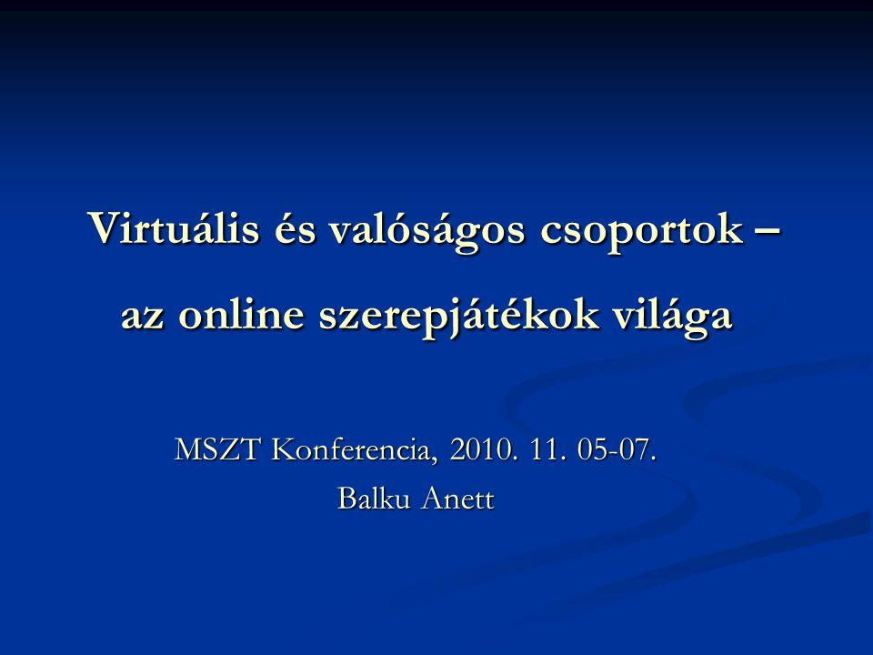 Virtuális és valóságos csoportok – az online szerepjátékok világa Virtuális és valóságos csoportok – az online szerepjátékok világa MSZT Konferencia, 2010.