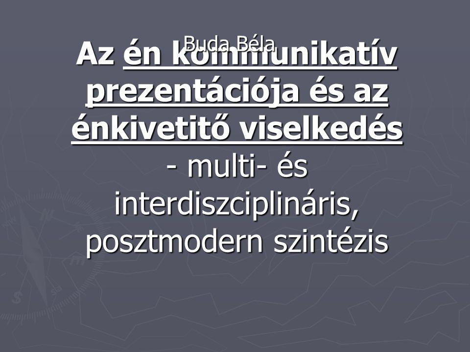 Az én kommunikatív prezentációja és az énkivetitő viselkedés - multi- és interdiszciplináris, posztmodern szintézis Buda Béla