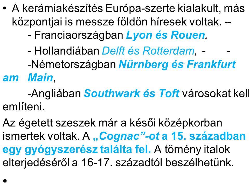 •A kerámiakészítés Európa-szerte kialakult, más központjai is messze földön híresek voltak. -- - Franciaországban Lyon és Rouen, - Hollandiában Delft