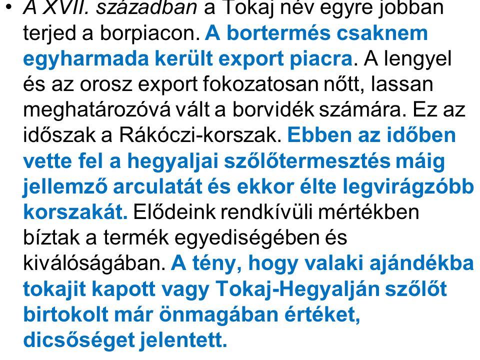 •A XVII. században a Tokaj név egyre jobban terjed a borpiacon. A bortermés csaknem egyharmada került export piacra. A lengyel és az orosz export foko