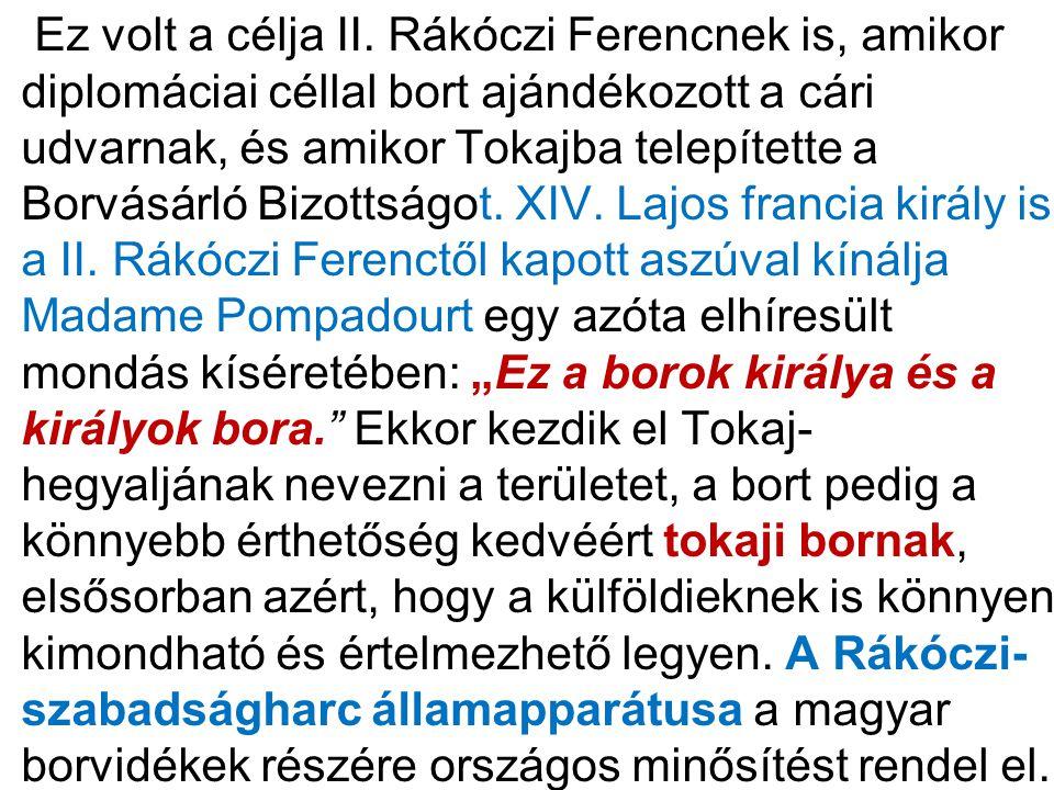 • Ez volt a célja II. Rákóczi Ferencnek is, amikor diplomáciai céllal bort ajándékozott a cári udvarnak, és amikor Tokajba telepítette a Borvásárló Bi