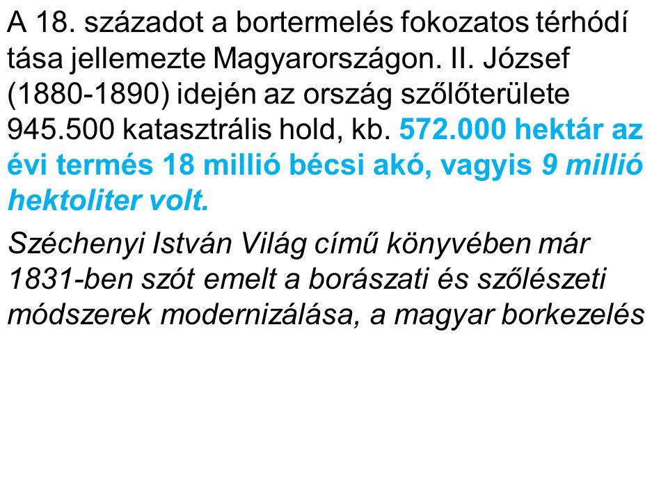 A 18. századot a bortermelés fokozatos térhódí tása jellemezte Magyarországon. II. József (1880-1890) idején az ország szőlőterülete 945.500 katasztrá