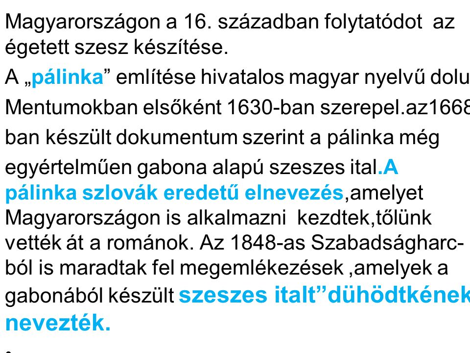 """mlít Magyarországon a 16. században folytatódot az égetett szesz készítése. A """"pálinka"""" említése hivatalos magyar nyelvű dolu Mentumokban elsőként 163"""