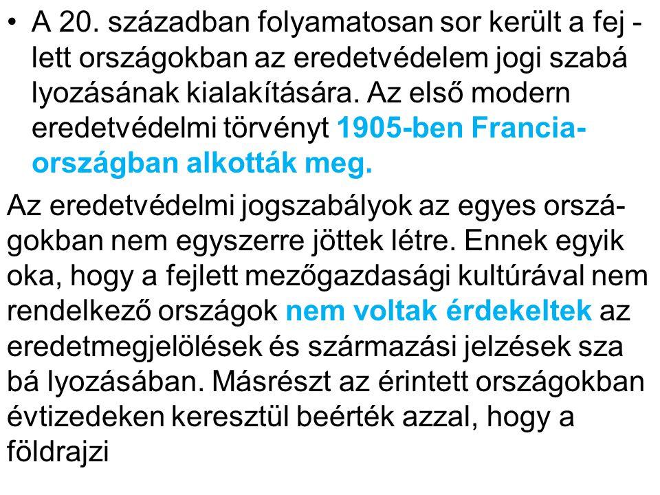 •A 20. században folyamatosan sor került a fej - lett országokban az eredetvédelem jogi szabá lyozásának kialakítására. Az első modern eredetvédelmi t