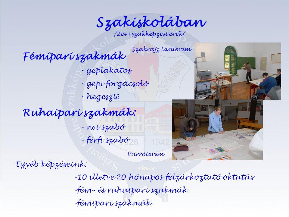 Szakiskolában /2év+szakképzési évek/ Fémipari szakmák : - géplakatos - gépi forgácsoló - hegeszt ő Ruhaipari szakmák: - n ő i szabó - férfi szabó Egyéb képzéseink: -10 illetve 20 hónapos felzárkoztató oktatás -fém- és ruhaipari szakmák -fémipari szakmák Varróterem Szakrajz tanterem