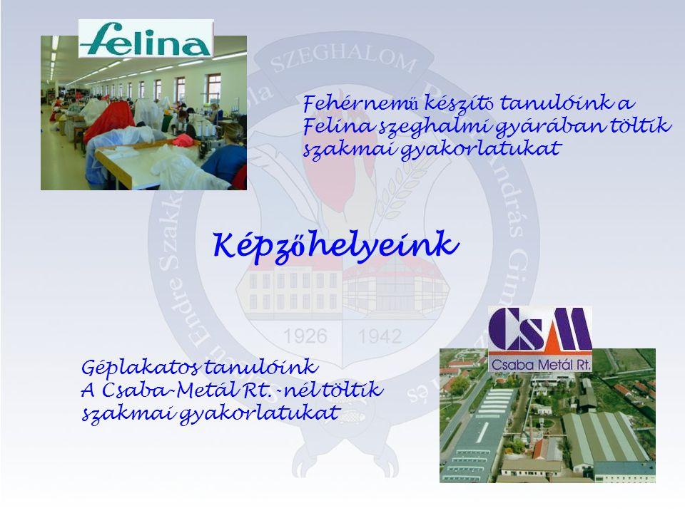 Képz ő helyeink Fehérnem ű készít ő tanulóink a Felina szeghalmi gyárában töltik szakmai gyakorlatukat Géplakatos tanulóink A Csaba-Metál Rt.-nél töltik szakmai gyakorlatukat