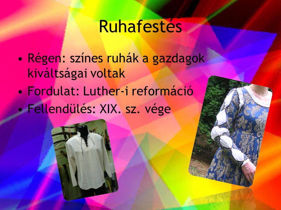 Ruhafestés •Régen: színes ruhák a gazdagok kiváltságai voltak •Fordulat: Luther-i reformáció •Fellendülés: XIX. sz. vége