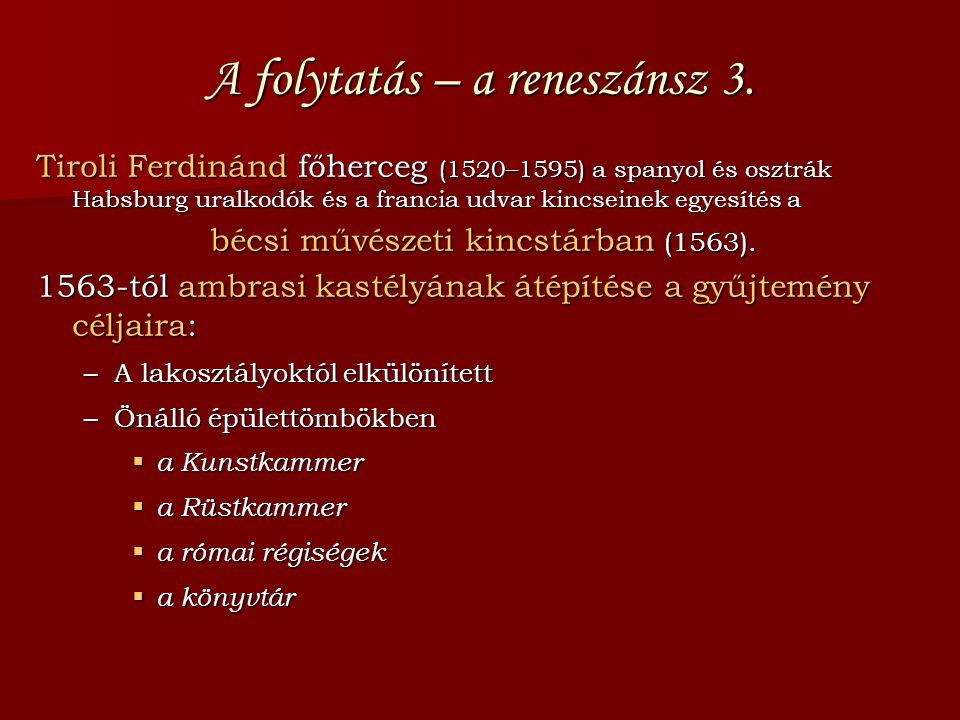 A folytatás – a reneszánsz 3. Tiroli Ferdinánd főherceg (1520–1595) a spanyol és osztrák Habsburg uralkodók és a francia udvar kincseinek egyesítés a