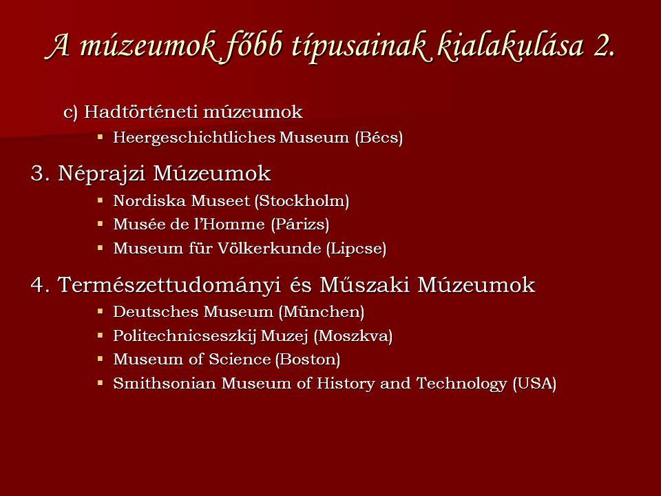 A múzeumok főbb típusainak kialakulása 2. c) Hadtörténeti múzeumok  Heergeschichtliches Museum (Bécs) 3. Néprajzi Múzeumok  Nordiska Museet (Stockho
