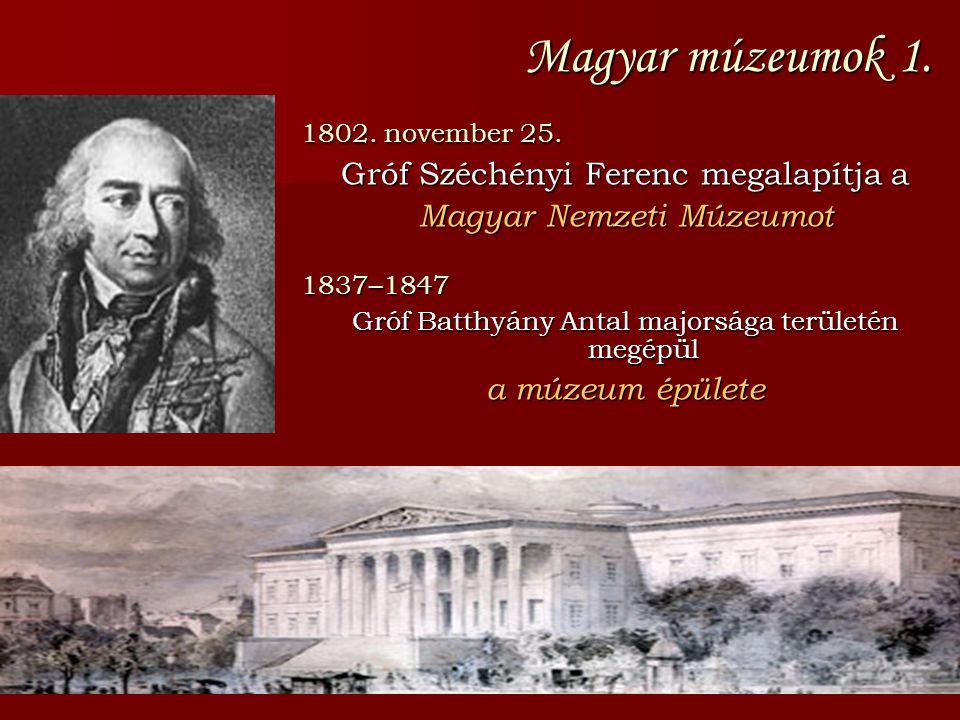 Magyar múzeumok 1. 1802. november 25. Gróf Széchényi Ferenc megalapítja a Magyar Nemzeti Múzeumot 1837–1847 Gróf Batthyány Antal majorsága területén m