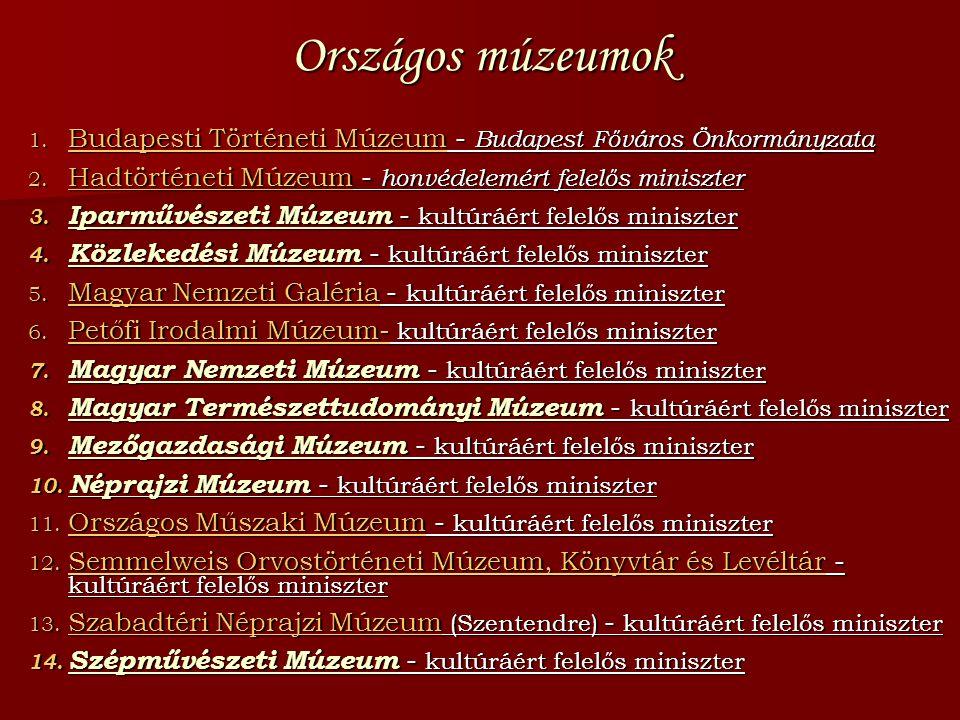 Országos múzeumok 1. Budapesti Történeti Múzeum - Budapest Főváros Önkormányzata 2. Hadtörténeti Múzeum - honvédelemért felelős miniszter 3. Iparművés