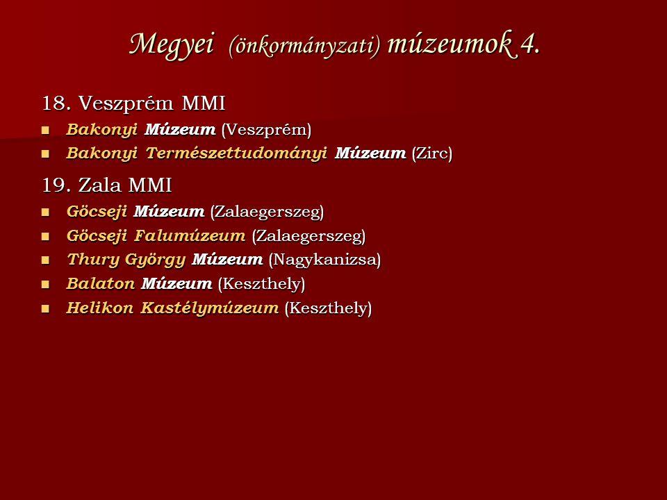 Megyei (önkormányzati) múzeumok 4. 18. Veszprém MMI  Bakonyi Múzeum (Veszprém)  Bakonyi Természettudományi Múzeum (Zirc) 19. Zala MMI  Göcseji Múze