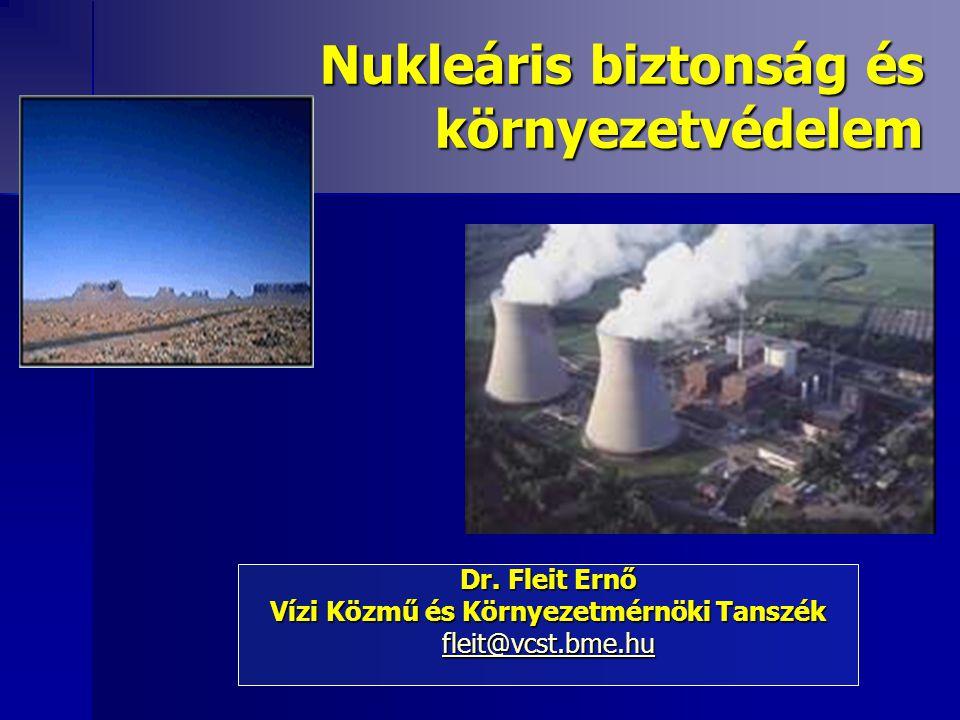 Nukleáris biztonság és környezetvédelem Dr. Fleit Ernő Vízi Közmű és Környezetmérnöki Tanszék fleit@vcst.bme.hu